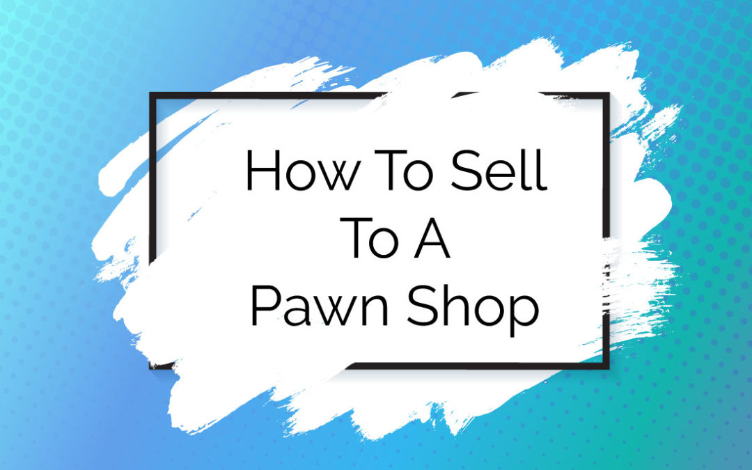 How To Sell To A Pawn Shop